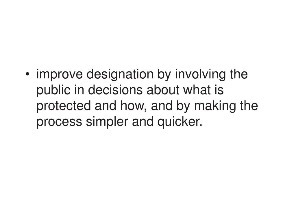improve designation by involving the public in decisions about what is protected and how, and by making the process simpler and quicker.