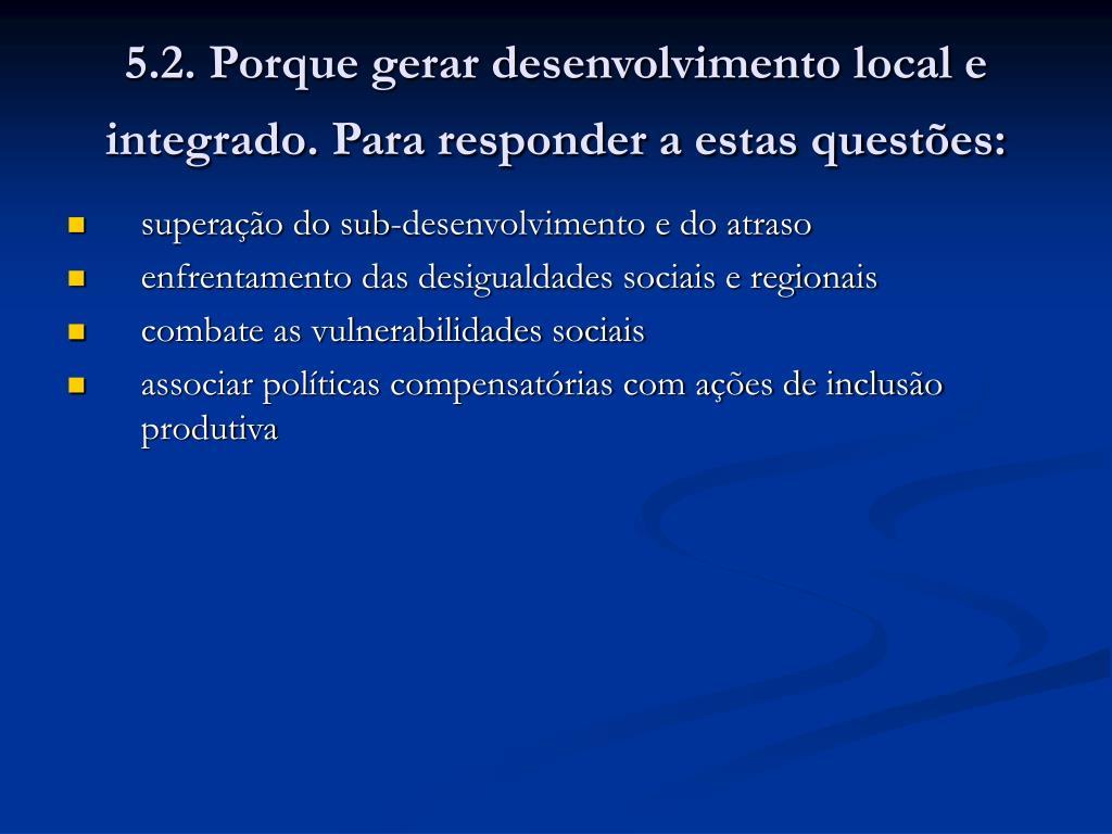 5.2. Porque gerar desenvolvimento local e integrado. Para responder a estas questões:
