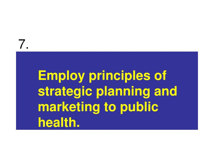 Employ principles of strategic planning and marketing to public health.