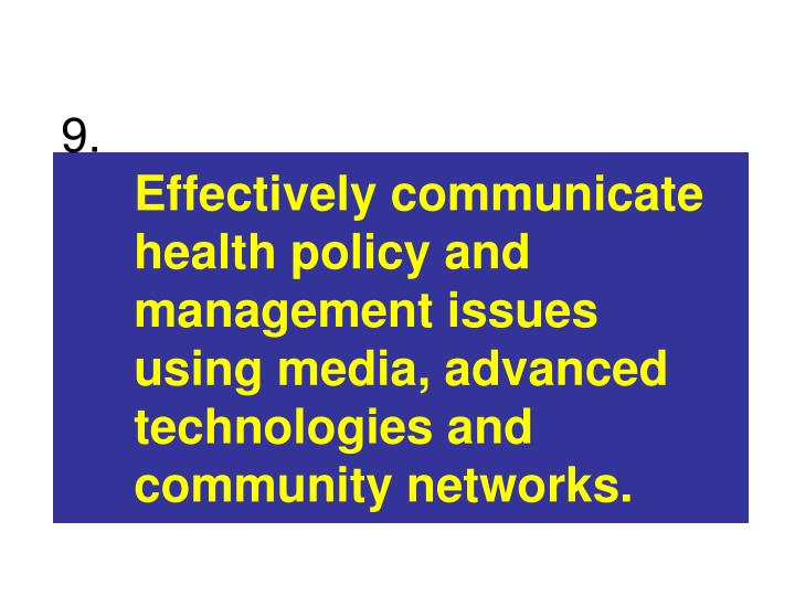 Effectively communicate health policy and management issues using media, advanced technologies and community networks.