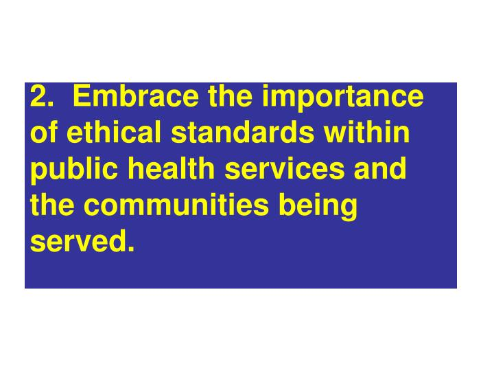 2.  Embrace the importance of ethical standards within public health services and the communities being served.