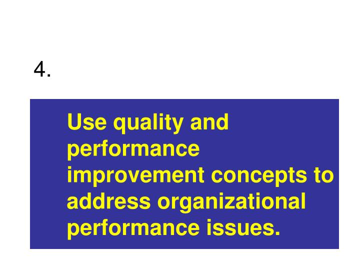 Use quality and performance improvement concepts to address organizational performance issues.