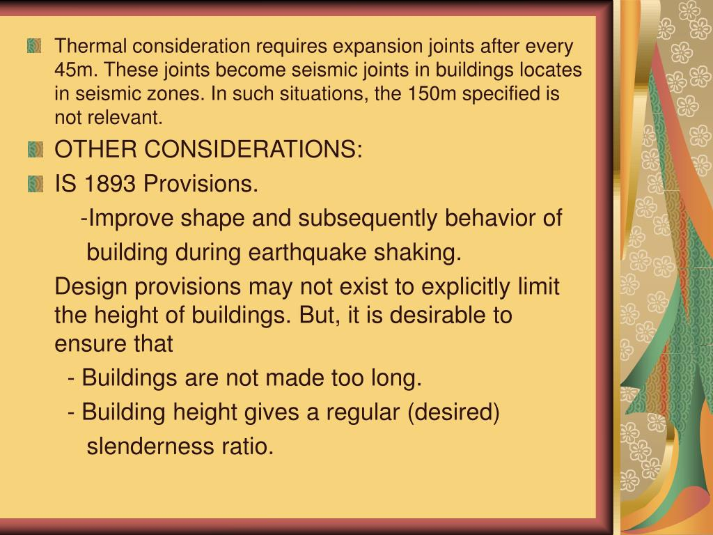 Thermal consideration requires expansion joints after every 45m. These joints become seismic joints in buildings locates in seismic zones. In such situations, the 150m specified is not relevant.