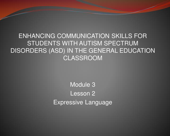 ENHANCING COMMUNICATION SKILLS FOR STUDENTS WITH AUTISM SPECTRUM  DISORDERS (ASD) IN THE GENERAL EDUCATION CLASSROOM