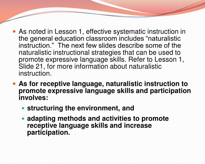 As noted in Lesson 1, effective systematic instruction in the general education classroom includes naturalistic instruction.  The next few slides describe some of the naturalistic instructional strategies that can be used to promote expressive language skills. Refer to Lesson 1, Slide 21, for more information about naturalistic instruction.