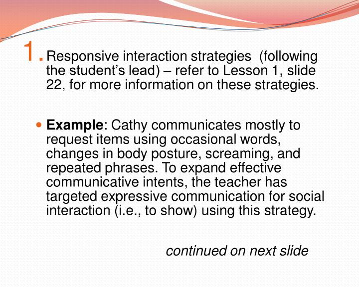 Responsive interaction strategies  (following the student's lead) – refer to Lesson 1, slide 22, for more information on these strategies.