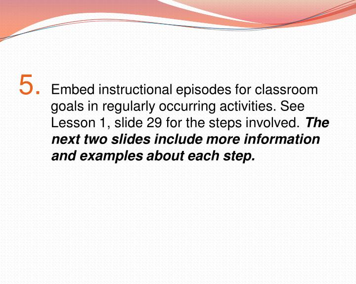 Embed instructional episodes for classroom goals in regularly occurring activities. See Lesson 1, slide 29 for the steps involved.