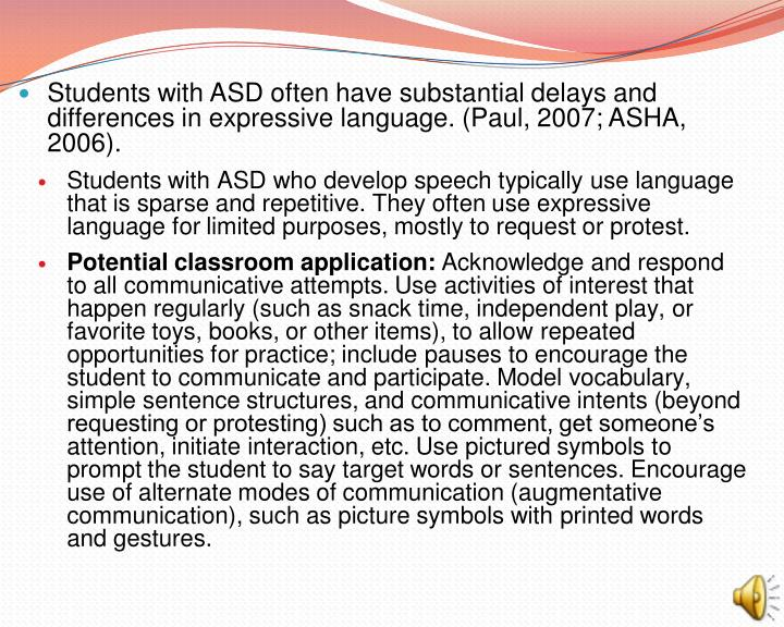 Students with ASD often have substantial delays and differences in expressive language. (Paul, 2007; ASHA, 2006).