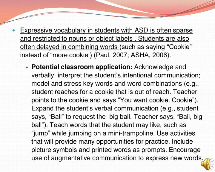 Expressive vocabulary in students with ASD is often sparse and restricted to nouns or object labels . Students are also often delayed in combining words