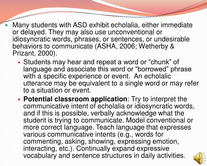 Many students with ASD exhibit echolalia, either immediate or delayed. They may also use unconventional or idiosyncratic words, phrases, or sentences, or undesirable behaviors to communicate (ASHA, 2006; Wetherby & Prizant, 2000).