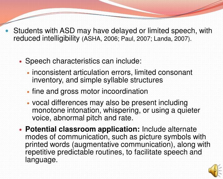 Students with ASD may have delayed or limited speech, with reduced intelligibility
