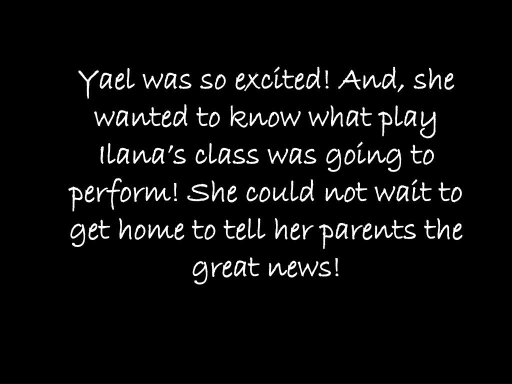 Yael was so excited! And, she wanted to know what play Ilana's class was going to perform! She could not wait to get home to tell her parents the great news!