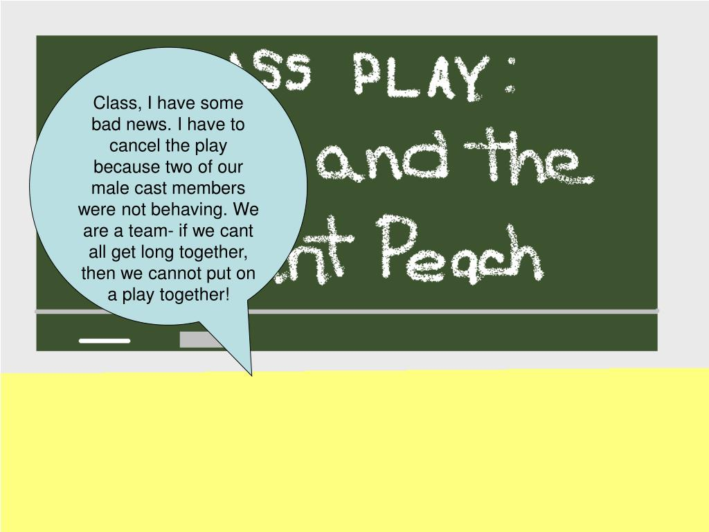 Class, I have some bad news. I have to cancel the play because two of our male cast members were not behaving. We are a team- if we cant all get long together, then we cannot put on a play together!