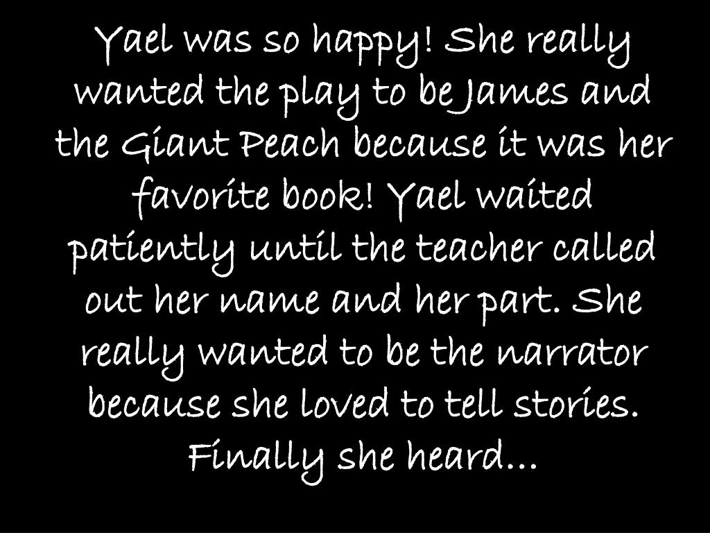 Yael was so happy! She really wanted the play to be James and the Giant Peach because it was her favorite book! Yael waited patiently until the teacher called out her name and her part. She really wanted to be the narrator because she loved to tell stories. Finally she heard…