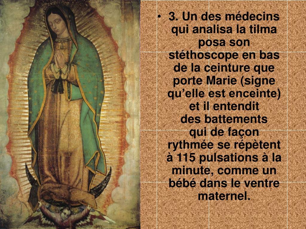3. Un des médecins qui analisa la tilma posa son stéthoscope en bas de la ceinture que porte Marie (signe qu'elle est enceinte) et il entendit         des battements    qui de façon rythmée se répètent à 115 pulsations à la minute, comme un bébé dans le ventre maternel.