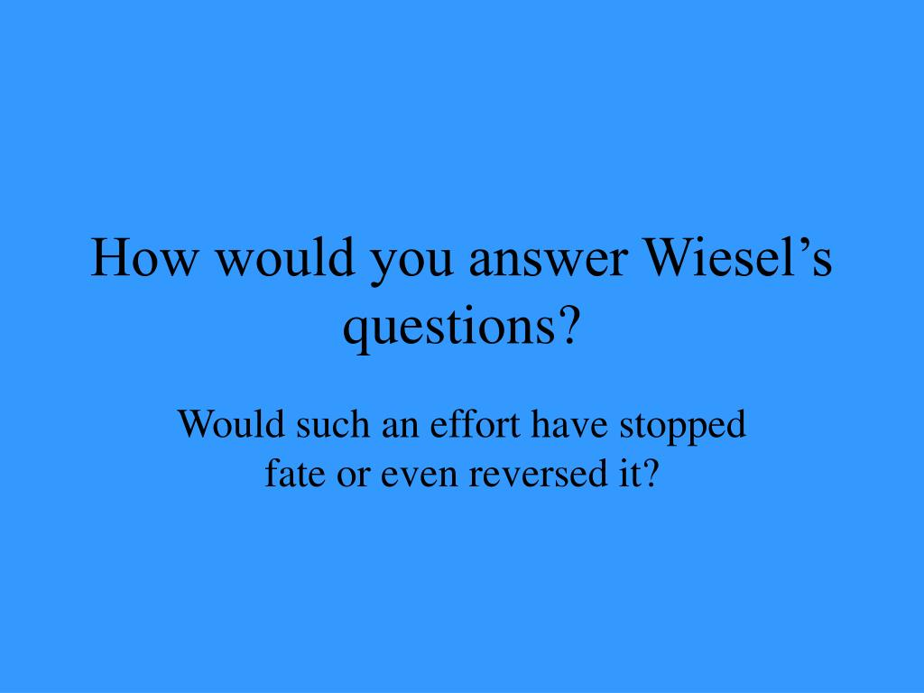 How would you answer Wiesel's questions?