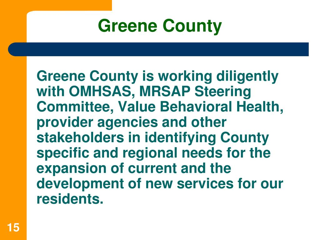 Greene County is working diligently with OMHSAS, MRSAP Steering Committee, Value Behavioral Health, provider agencies and other stakeholders in identifying County specific and regional needs for the expansion of current and the development of new services for our residents.