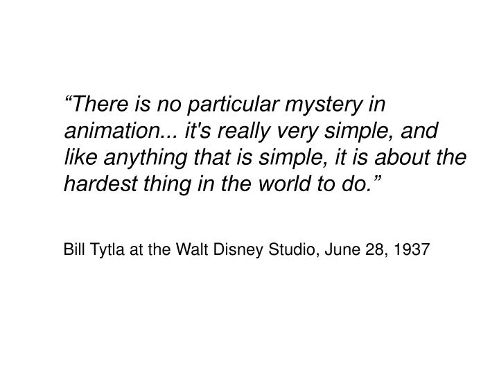"""There is no particular mystery in animation... it's really very simple, and like anything that is simple, it is about the hardest thing in the world to do."""