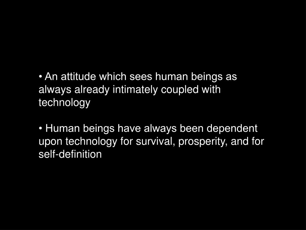 • An attitude which sees human beings as always already intimately coupled with technology