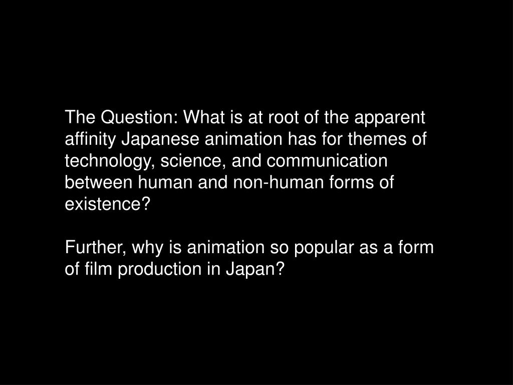 The Question: What is at root of the apparent affinity Japanese animation has for themes of technology, science, and communication between human and non-human forms of existence?