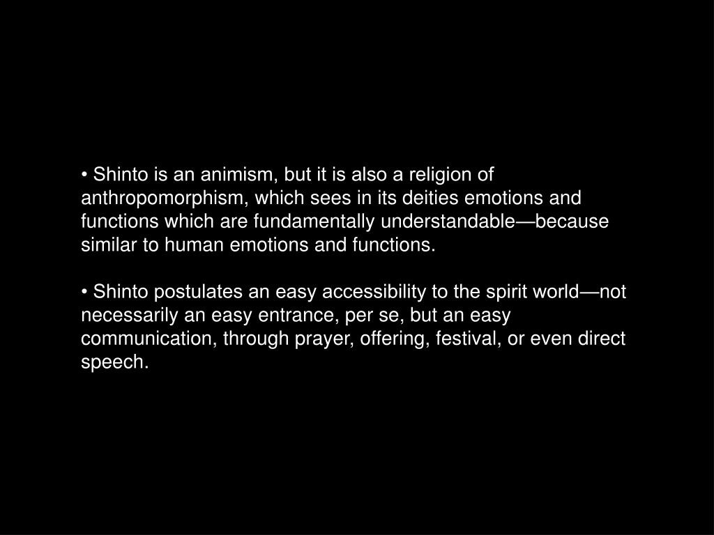 • Shinto is an animism, but it is also a religion of anthropomorphism, which sees in its deities emotions and functions which are fundamentally understandable—because similar to human emotions and functions.