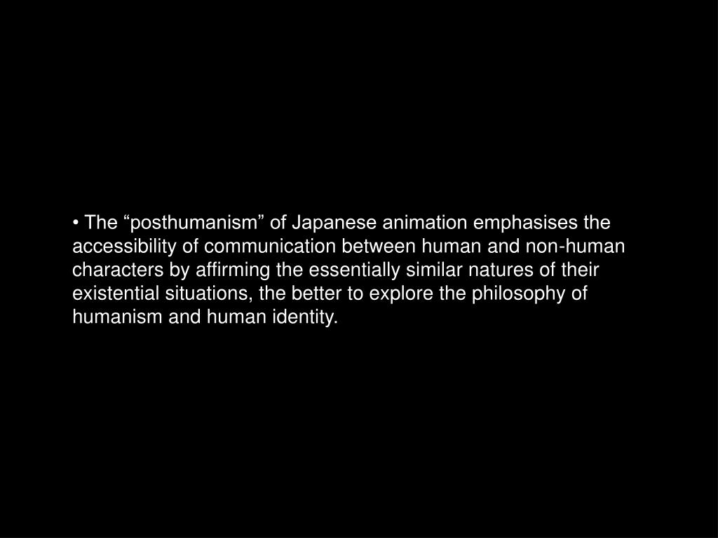 """• The """"posthumanism"""" of Japanese animation emphasises the accessibility of communication between human and non-human characters by affirming the essentially similar natures of their existential situations, the better to explore the philosophy of humanism and human identity."""