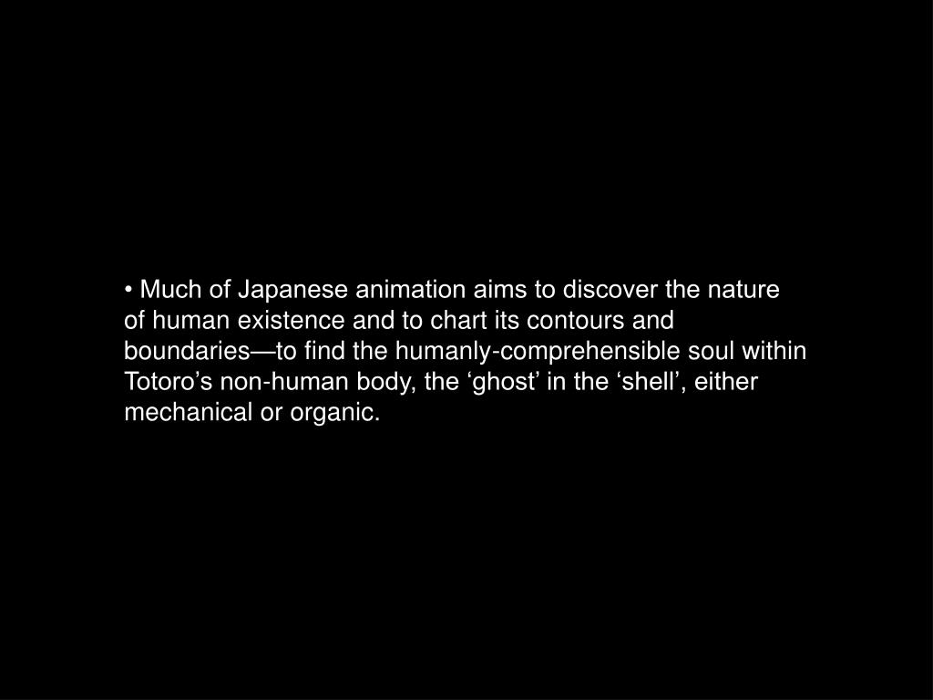 • Much of Japanese animation aims to discover the nature of human existence and to chart its contours and boundaries—to find the humanly-comprehensible soul within Totoro's non-human body, the 'ghost' in the 'shell', either mechanical or organic.