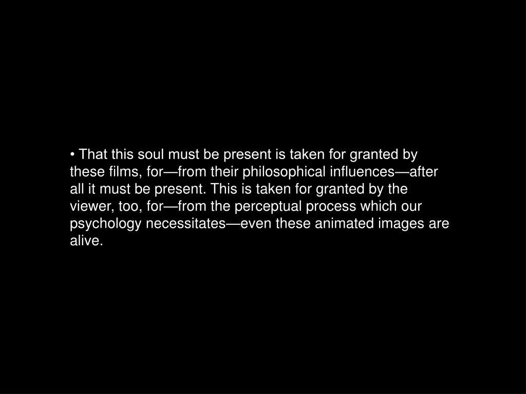• That this soul must be present is taken for granted by these films, for—from their philosophical influences—after all it must be present. This is taken for granted by the viewer, too, for—from the perceptual process which our psychology necessitates—even these animated images