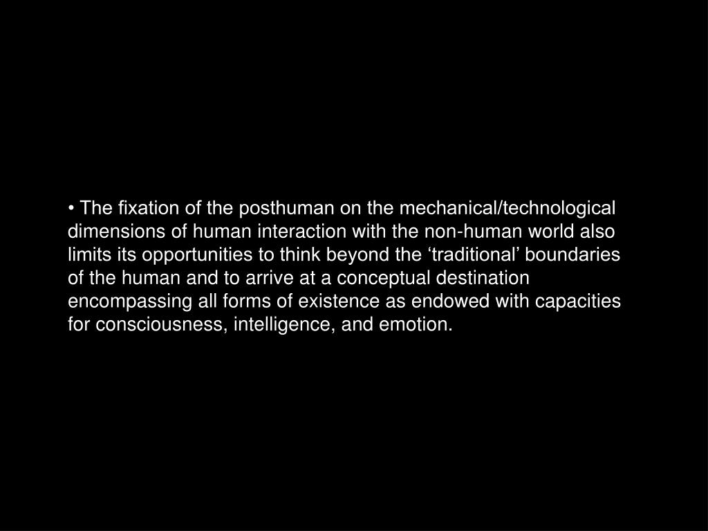 • The fixation of the posthuman on the mechanical/technological dimensions of human interaction with the non-human world also limits its opportunities to think beyond the 'traditional' boundaries of the human and to arrive at a conceptual destination encompassing all forms of existence as endowed with capacities for consciousness, intelligence, and emotion.
