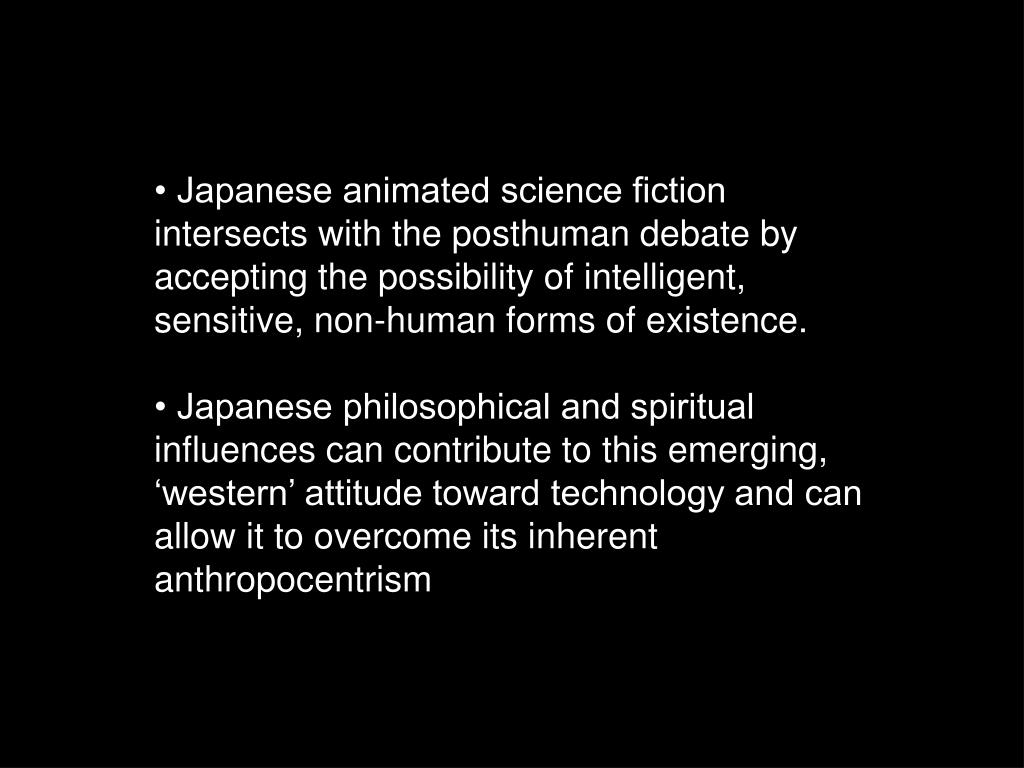• Japanese animated science fiction intersects with the posthuman debate by accepting the possibility of intelligent, sensitive, non-human forms of existence.