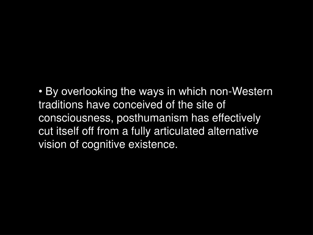 • By overlooking the ways in which non-Western traditions have conceived of the site of consciousness, posthumanism has effectively cut itself off from a fully articulated alternative vision of cognitive existence.