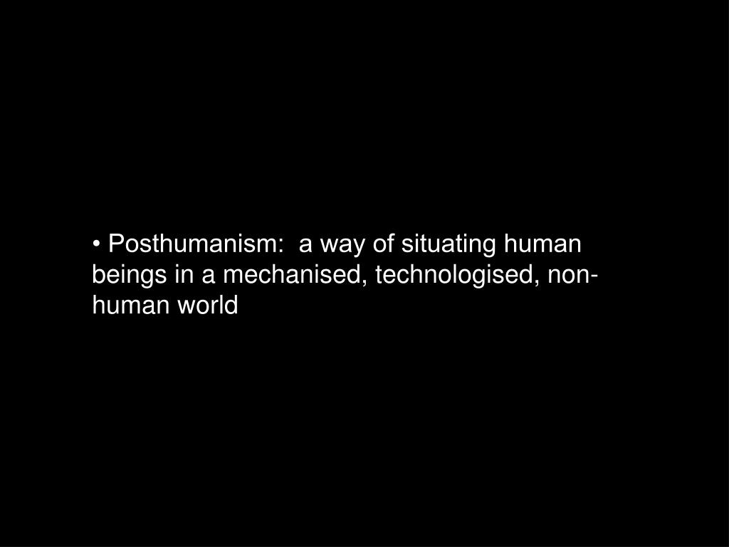 • Posthumanism:  a way of situating human beings in a mechanised, technologised, non-human world