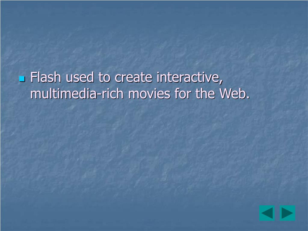 Flash used to create interactive, multimedia-rich movies for the Web.