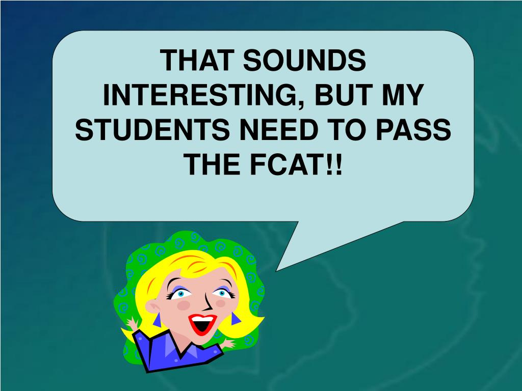 THAT SOUNDS INTERESTING, BUT MY STUDENTS NEED TO PASS THE FCAT!!