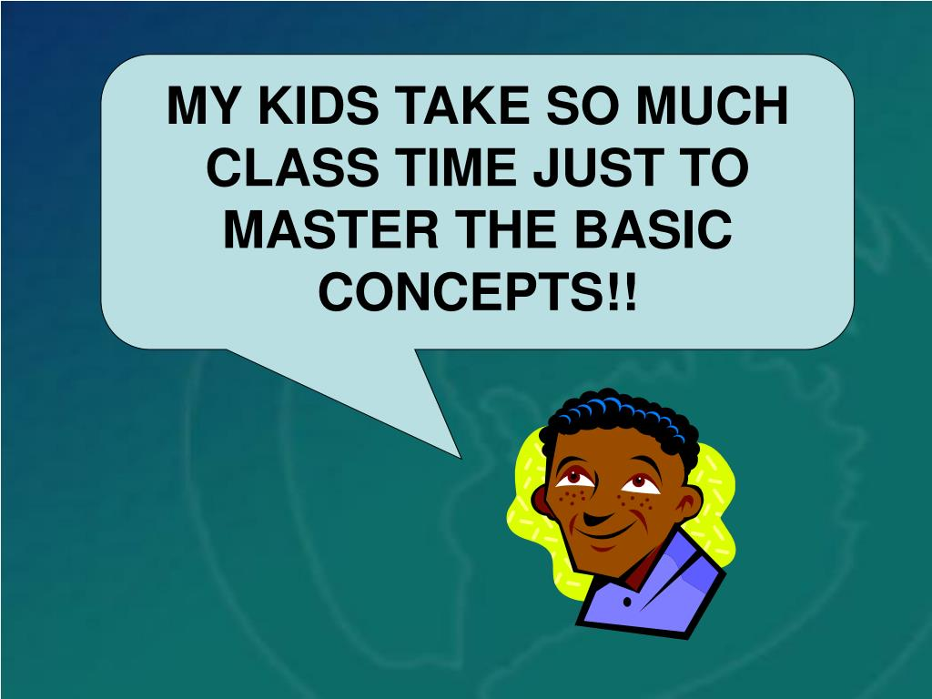 MY KIDS TAKE SO MUCH CLASS TIME JUST TO MASTER THE BASIC CONCEPTS!!