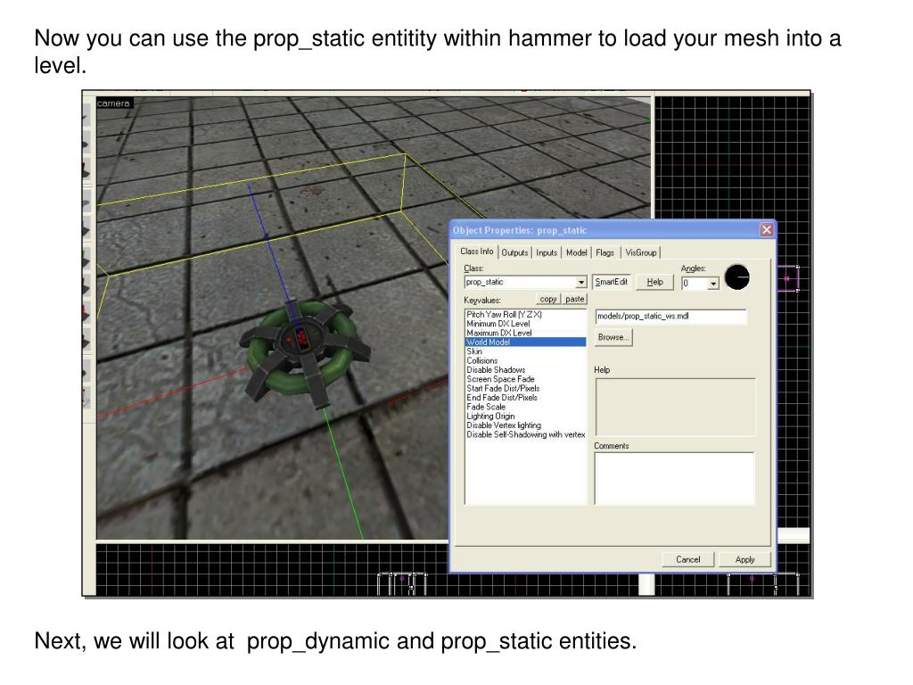 Now you can use the prop_static entitity within hammer to load your mesh into a level.