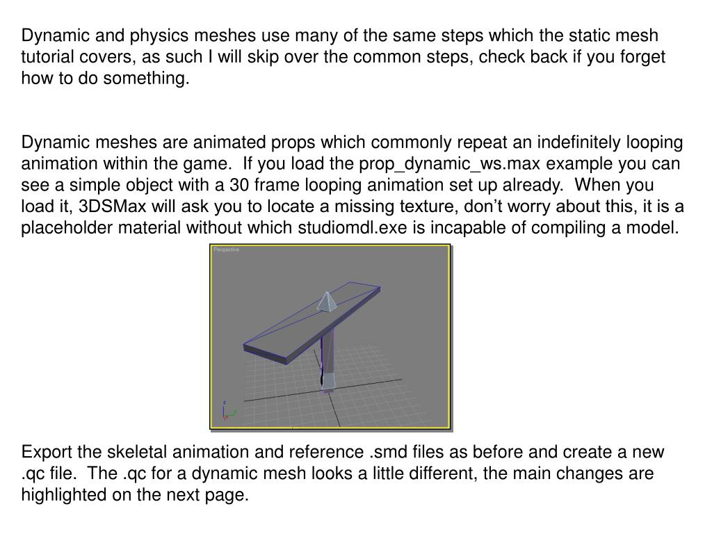 Dynamic and physics meshes use many of the same steps which the static mesh tutorial covers, as such I will skip over the common steps, check back if you forget how to do something.