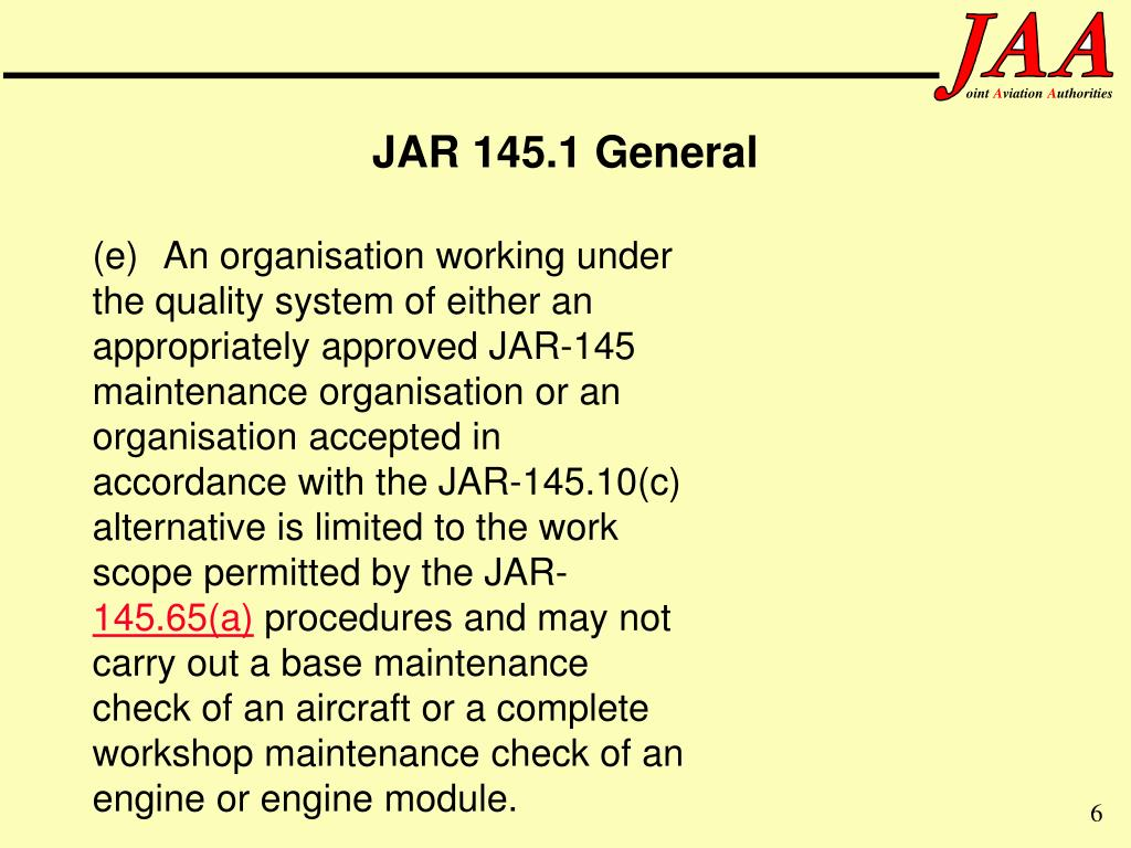 (e) An organisation working under the quality system of either an appropriately approved JAR-145 maintenance organisation or an organisation accepted in accordance with the JAR-145.10(c) alternative is limited to the work scope permitted by the JAR-