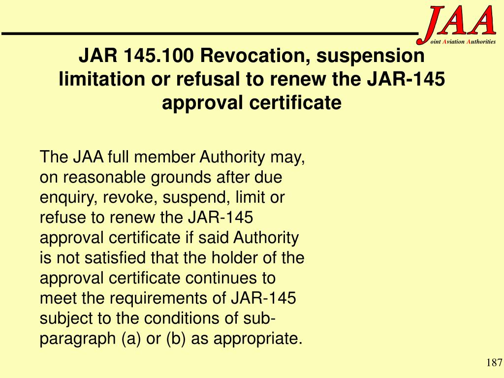 The JAA full member Authority may, on reasonable grounds after due enquiry, revoke, suspend, limit or refuse to renew the JAR-145 approval certificate if said Authority is not satisfied that the holder of the approval certificate continues to meet the requirements of JAR-145 subject to the conditions of sub-paragraph (a) or (b) as appropriate.