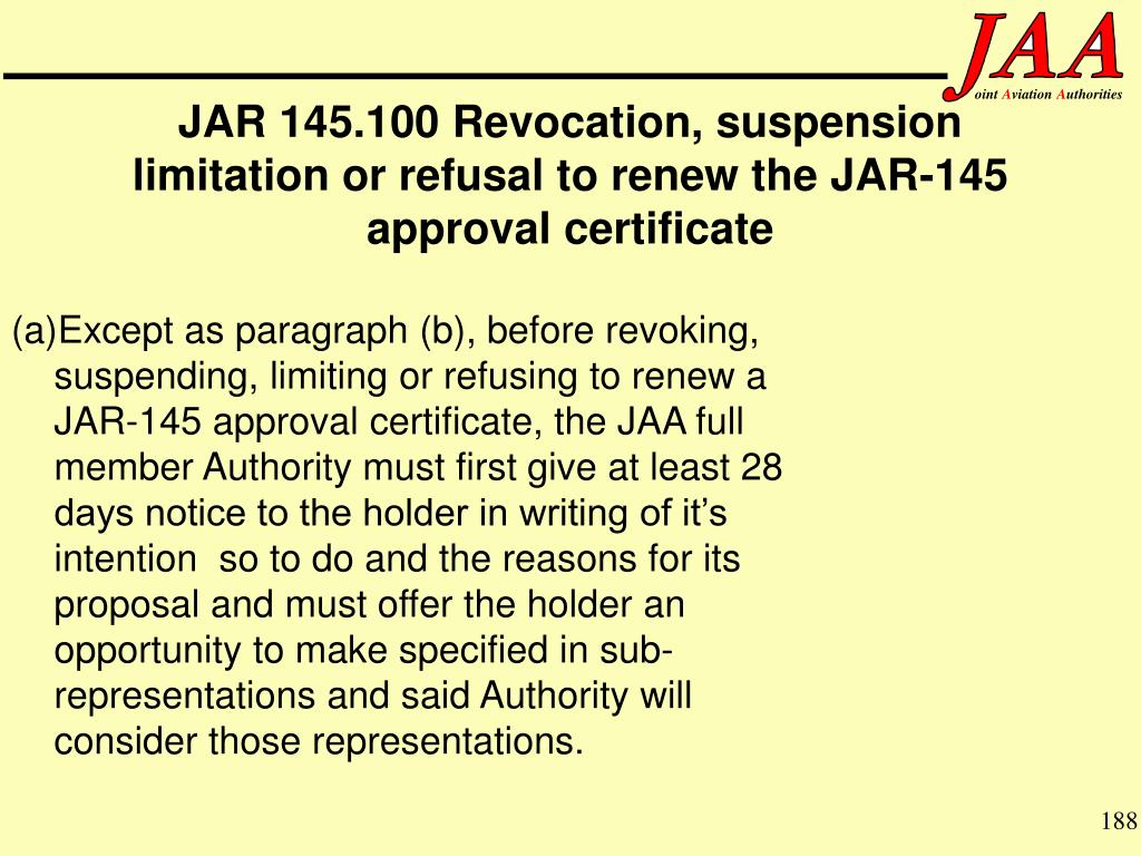 (a)Except as paragraph (b), before revoking, suspending, limiting or refusing to renew a JAR-145 approval certificate, the JAA full member Authority must first give at least 28 days notice to the holder in writing of it's intention  so to do and the reasons for its proposal and must offer the holder an opportunity to make specified in sub-representations and said Authority will consider those representations.