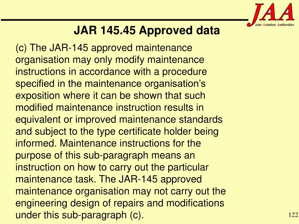 (c) The JAR-145 approved maintenance organisation may only modify maintenance instructions in accordance with a procedure specified in the maintenance organisation's exposition where it can be shown that such modified maintenance instruction results in equivalent or improved maintenance standards and subject to the type certificate holder being informed. Maintenance instructions for the purpose of this sub-paragraph means an instruction on how to carry out the particular maintenance task. The JAR-145 approved maintenance organisation may not carry out the engineering design of repairs and modifications under this sub-paragraph (c).