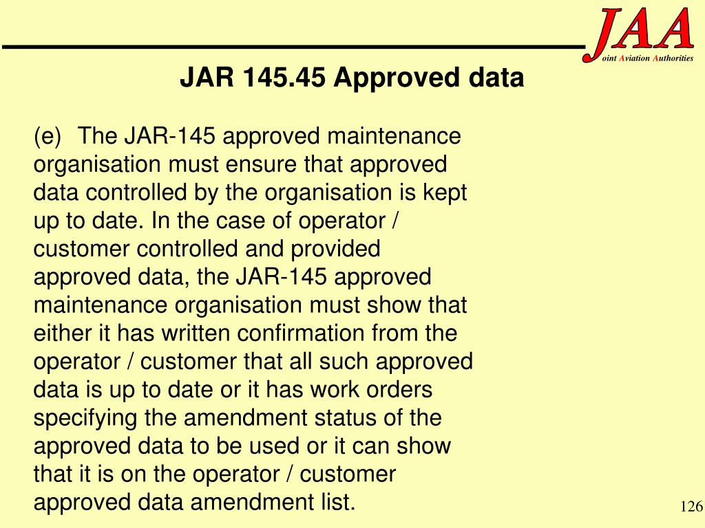 (e)The JAR-145 approved maintenance organisation must ensure that approved data controlled by the organisation is kept up to date. In the case of operator / customer controlled and provided approved data, the JAR-145 approved maintenance organisation must show that either it has written confirmation from the operator / customer that all such approved data is up to date or it has work orders specifying the amendment status of the approved data to be used or it can show that it is on the operator / customer approved data amendment list.
