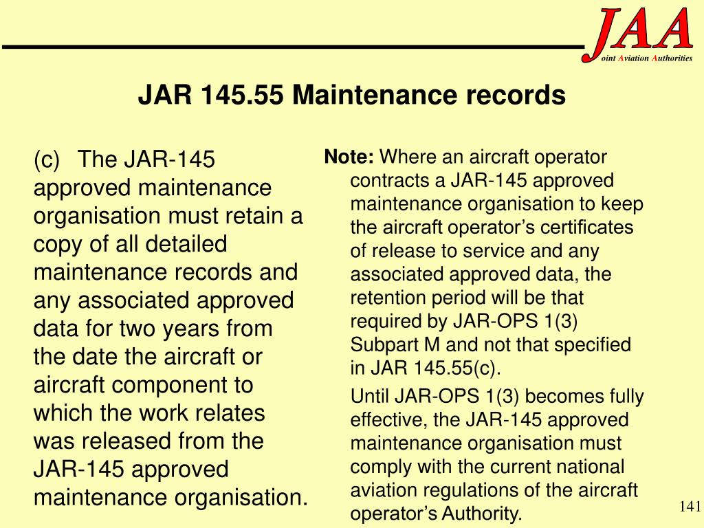 (c)The JAR-145 approved maintenance organisation must retain a copy of all detailed maintenance records and any associated approved data for two years from the date the aircraft or aircraft component to which the work relates was released from the JAR-145 approved maintenance organisation.