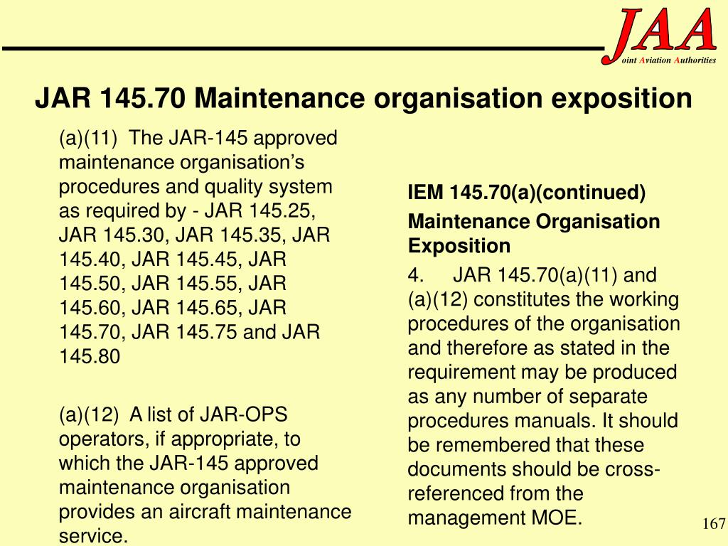 (a)(11)  The JAR-145 approved maintenance organisation's procedures and quality system as required by - JAR 145.25, JAR 145.30, JAR 145.35, JAR 145.40, JAR 145.45, JAR 145.50, JAR 145.55, JAR 145.60, JAR 145.65, JAR 145.70, JAR 145.75 and JAR 145.80
