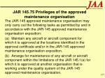 jar 145 75 privileges of the approved maintenance organisation