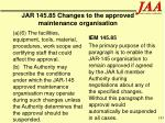 jar 145 85 changes to the approved maintenance organisation183