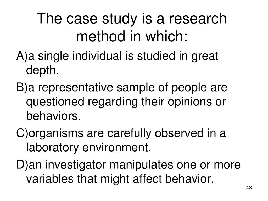 The case study is a research method in which a single individual is studied in great depth