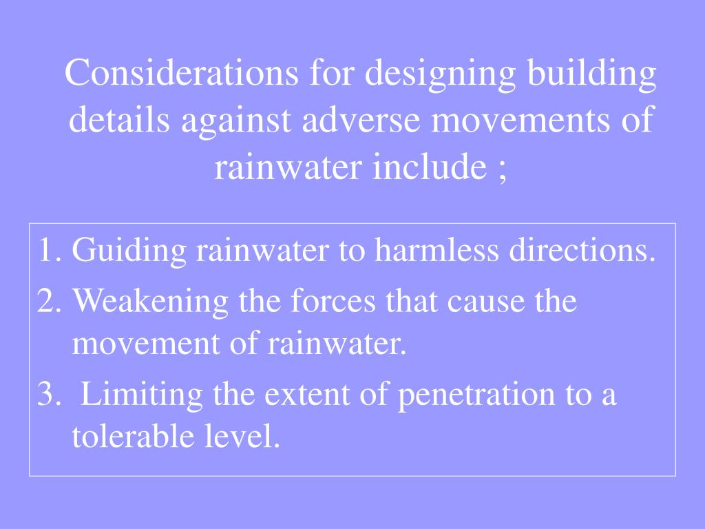 Considerations for designing building details against adverse movements of rainwater include ;