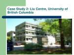 case study 2 liu centre university of british columbia