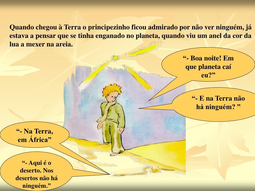Quando chegou à Terra o principezinho ficou admirado por não ver ninguém, já estava a pensar que se tinha enganado no planeta, quando viu um anel da cor da lua a mexer na areia.